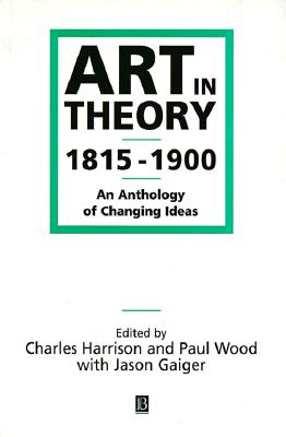 Art in Theory 1815-1900 By Harrison, Charles (EDT)/ Wood, Paul (EDT)/ Gaiger, Jason (EDT)